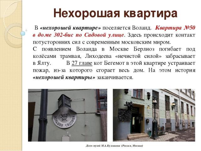 Нехорошая квартира В «нехорошей квартире» поселяется Воланд. Квартира №50 в доме 302-бис по Садовой улице. Здесь происходит контакт потусторонних сил с современным московским миром. С появлением Воланда в Москве Берлиоз погибает под колёсами трамвая…