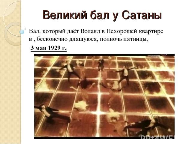 Великий бал у Сатаны Бал, который даёт Воланд в Нехорошей квартире в , бесконечно длящуюся, полночь пятницы, 3 мая 1929 г.