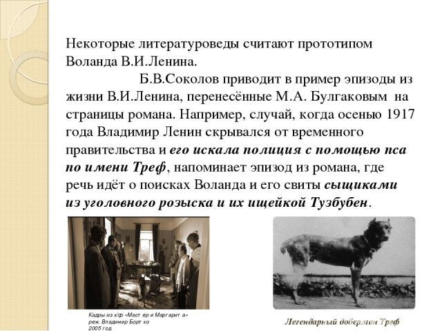 Некоторые литературоведы считают прототипом Воланда В.И.Ленина. Б.В.Соколов приводит в пример эпизоды из жизни В.И.Ленина, перенесённые М.А. Булгаковым на страницы романа. Например, случай, когда осенью 1917 года Владимир Ленин скрывался от временн…