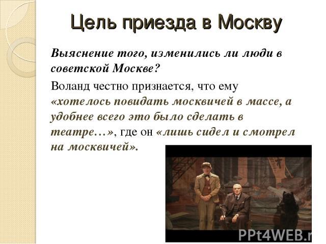 Цель приезда в Москву Выяснение того, изменились ли люди в советской Москве? Воланд честно признается, что ему «хотелось повидать москвичей в массе, а удобнее всего это было сделать в театре…», где он «лишь сидел и смотрел на москвичей».