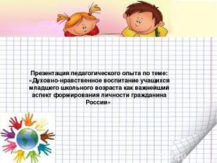 Презентация педагогического опыта по теме: «Духовно-нравственное воспитание учащ
