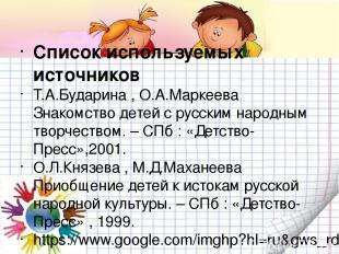 Список используемых источников Т.А.Бударина , О.А.Маркеева Знакомство детей с ру