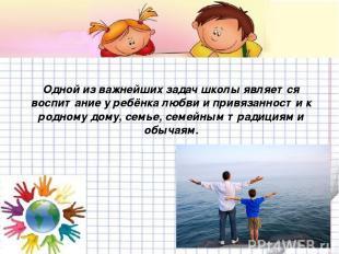 Одной из важнейших задач школы является воспитание у ребёнка любви и привязаннос