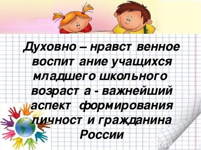 Духовно – нравственное воспитание учащихся младшего школьного возраста - важнейший аспект формирования личности гражданина России