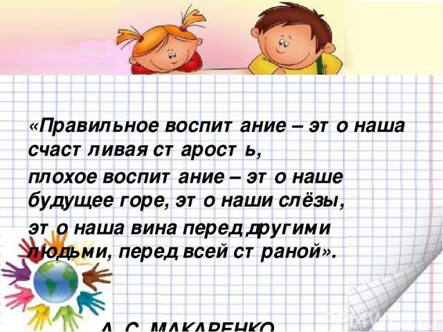 «Правильное воспитание – это наша счастливая старость, плохое воспитание – это наше будущее горе, это наши слёзы, это наша вина перед другими людьми, перед всей страной». А. С. МАКАРЕНКО