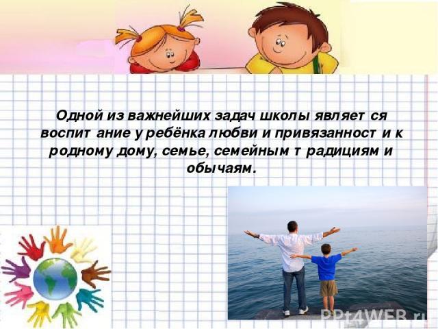 Одной из важнейших задач школы является воспитание у ребёнка любви и привязанности к родному дому, семье, семейным традициям и обычаям.