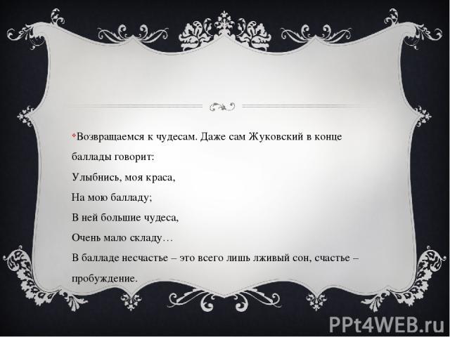 Возвращаемся к чудесам. Даже сам Жуковский в конце баллады говорит: Улыбнись, моя краса, На мою балладу; В ней большие чудеса, Очень мало складу… В балладе несчастье – это всего лишь лживый сон, счастье – пробуждение.