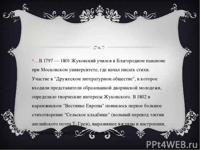 …В 1797 — 1801 Жуковский учился в Благородном пансионе при Московском университете, где начал писать стихи. Участие в
