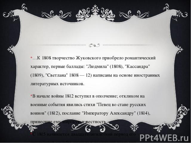 …К 1808 творчество Жуковского приобрело романтический характер, первые баллады: