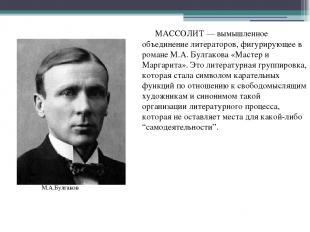 МАССОЛИТ — вымышленное объединение литераторов, фигурирующее в романе М.А. Булга