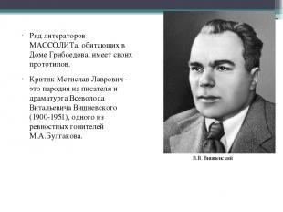 Ряд литераторов МАССОЛИТа, обитающих в Доме Грибоедова, имеет своих прототипов.
