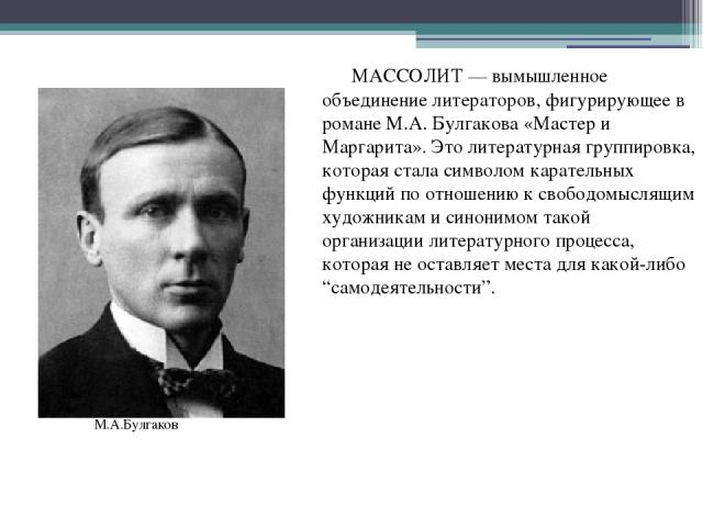 МАССОЛИТ — вымышленное объединение литераторов, фигурирующее в романе М.А. Булгакова «Мастер и Маргарита». Это литературная группировка, которая стала символом карательных функций по отношению к свободомыслящим художникам и синонимом такой организац…