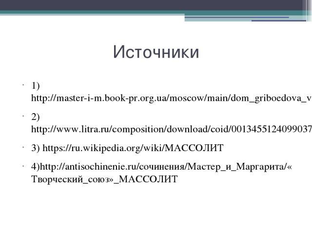 Источники 1) http://master-i-m.book-pr.org.ua/moscow/main/dom_griboedova_v_bessmert.html 2)http://www.litra.ru/composition/download/coid/00134551240990370670/ 3) https://ru.wikipedia.org/wiki/МАССОЛИТ 4)http://antisochinenie.ru/сочинения/Мастер_и_Ма…