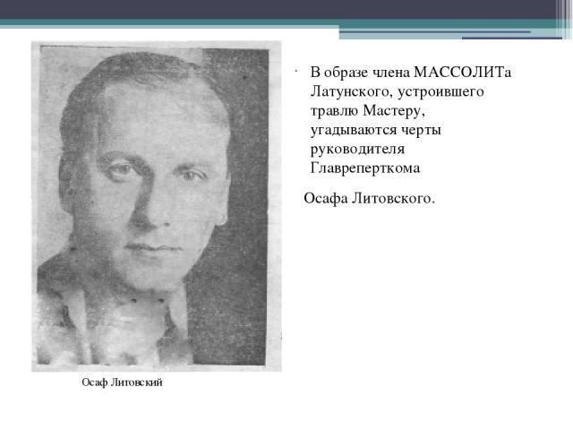 В образе члена МАССОЛИТа Латунского, устроившего травлюМастеру, угадываются черты руководителя Главреперткома Осафа Литовского. Осаф Литовский