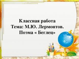 Классная работа Тема: М.Ю. Лермонтов. Поэма « Беглец»