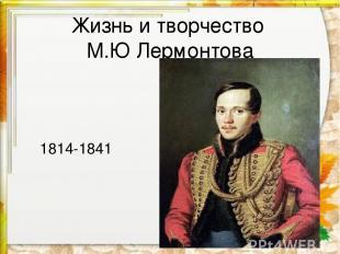 Жизнь и творчество М.Ю Лермонтова 1814-1841