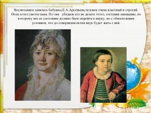 Воспитанием занялась бабушка,Е.А.Арсеньева,человек очень властный и строгий. Оте