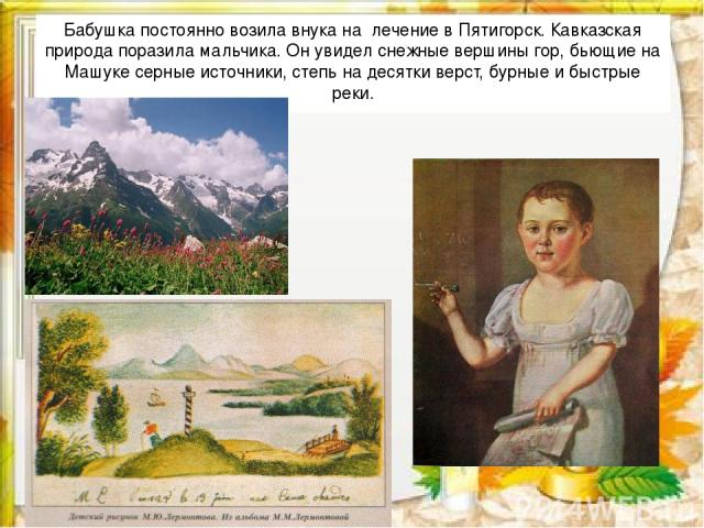 Бабушка постоянно возила внука на лечение в Пятигорск. Кавказская природа поразила мальчика. Он увидел снежные вершины гор, бьющие на Машуке серные источники, степь на десятки верст, бурные и быстрые реки.