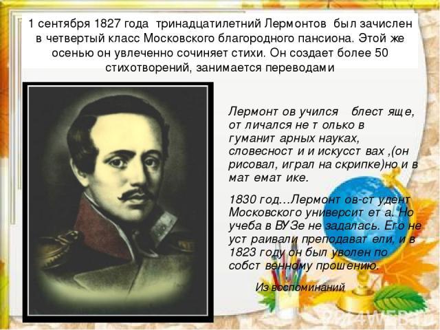 1 сентября 1827 года тринадцатилетний Лермонтов был зачислен в четвертый класс Московского благородного пансиона. Этой же осенью он увлеченно сочиняет стихи. Он создает более 50 стихотворений, занимается переводами Лермонтов учился блестяще, отличал…
