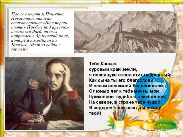 После смерти А.Пушкина Лермонтов написал стихотворение «На смерть поэта».Пробыв под арестом несколько дней, он был направлен в драгунский полк, который находился на Кавказе, где шла война с горцами. Тебе,Кавказ, суровый край земли, я посвящаю снова …