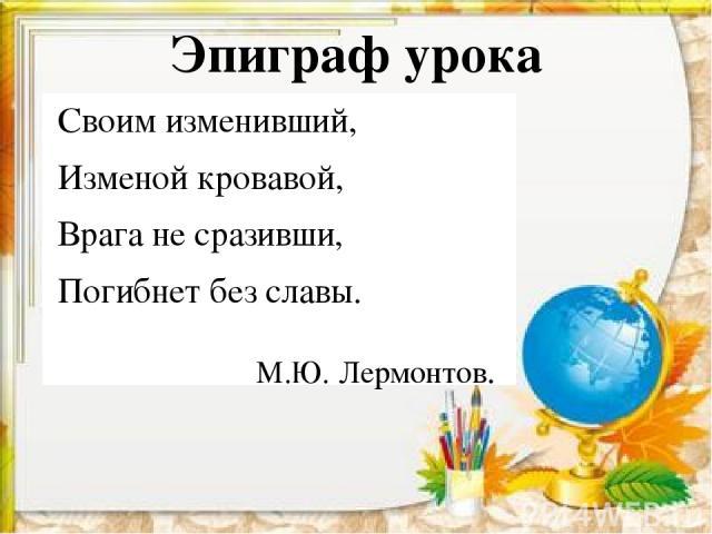 Эпиграф урока Своим изменивший, Изменой кровавой, Врага не сразивши, Погибнет без славы. М.Ю. Лермонтов.