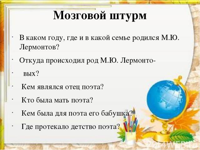 Мозговой штурм В каком году, где и в какой семье родился М.Ю. Лермонтов? Откуда происходил род М.Ю. Лермонто- вых? Кем являлся отец поэта? Кто была мать поэта? Кем была для поэта его бабушка? Где протекало детство поэта?