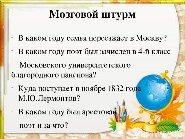 В каком году семья переезжает в Москву? В каком году поэт был зачислен в 4-й класс Московского университетского благородного пансиона? Куда поступает в ноябре 1832 года М.Ю.Лермонтов? В каком году был арестован поэт и за что? Мозговой штурм
