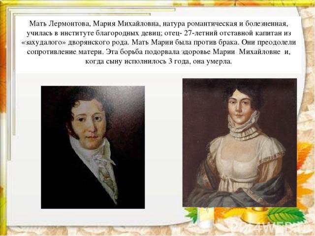 Мать Лермонтова, Мария Михайловна, натура романтическая и болезненная, училась в институте благородных девиц; отец- 27-летний отставной капитан из «захудалого» дворянского рода. Мать Марии была против брака. Они преодолели сопротивление матери. Эта …