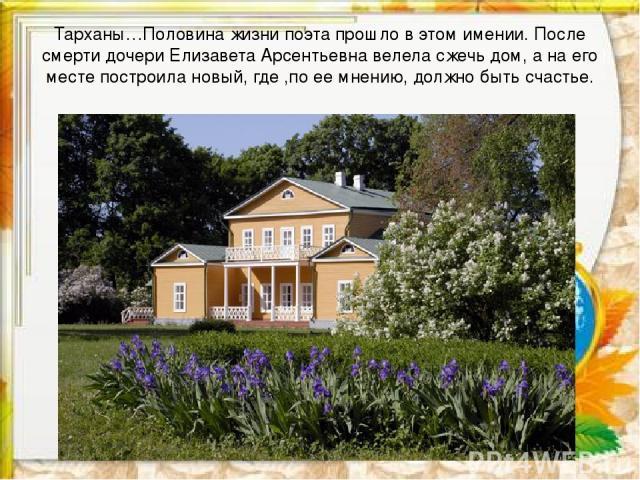 Тарханы…Половина жизни поэта прошло в этом имении. После смерти дочери Елизавета Арсентьевна велела сжечь дом, а на его месте построила новый, где ,по ее мнению, должно быть счастье.