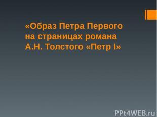 «Образ Петра Первого на страницах романа А.Н. Толстого «Петр I»