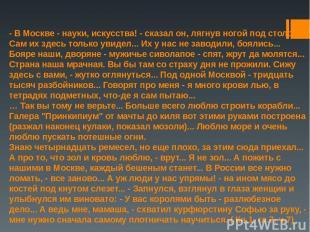 - В Москве - науки, искусства! - сказал он, лягнув ногой под столом. - Сам их зд