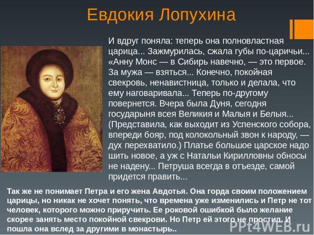 Евдокия Лопухина И вдруг поняла: теперь она полновластная царица... Зажмурилась, сжала губы по-царичьи... «Анну Монс — в Сибирь навечно, — это первое. За мужа — взяться... Конечно, покойная свекровь, ненавистница, только и делала, что ему наговарива…