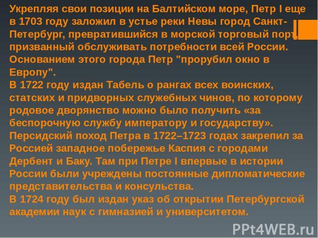 Укрепляя свои позиции на Балтийском море,Петр Iеще в 1703 году заложил в устье реки Невы город Санкт-Петербург, превратившийся в морской торговый порт, призванный обслуживать потребности всей России. Основанием этого города Петр