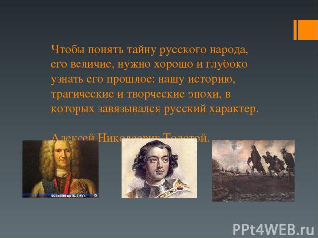 Чтобы понять тайну русского народа, его величие, нужно хорошо и глубоко узнать его прошлое: нашу историю, трагические и творческие эпохи, в которых завязывался русский характер. Алексей Николаевич Толстой.