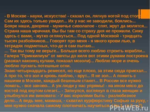 - В Москве - науки, искусства! - сказал он, лягнув ногой под столом. - Сам их здесь только увидел... Их у нас не заводили, боялись... Бояре наши, дворяне - мужичье сиволапое - спят, жрут да молятся... Страна наша мрачная. Вы бы там со страху дня не …