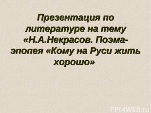 Презентация по литературе на тему «Н.А.Некрасов. Поэма-эпопея «Кому на Руси жить