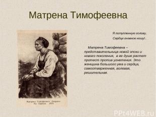 Матрена Тимофеевна Я потупленную голову, Сердце гневное ношу!.. Матрена Тимофеев