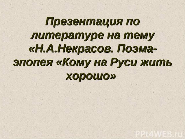 Презентация по литературе на тему «Н.А.Некрасов. Поэма-эпопея «Кому на Руси жить хорошо»
