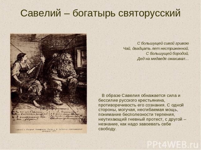 Савелий – богатырь святорусский С большущей сивой гривою Чай, двадцать лет нестриженной, С большущей бородой, Дед на медведя смахивал… В образе Савелия обнажается сила и бессилие русского крестьянина, противоречивость его сознания. С одной стороны, …