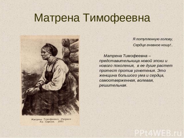 Матрена Тимофеевна Я потупленную голову, Сердце гневное ношу!.. Матрена Тимофеевна – представительница новой эпохи и нового поколения, в ее душе растет протест против угнетения. Это женщина большого ума и сердца, самоотверженная, волевая, решительная.