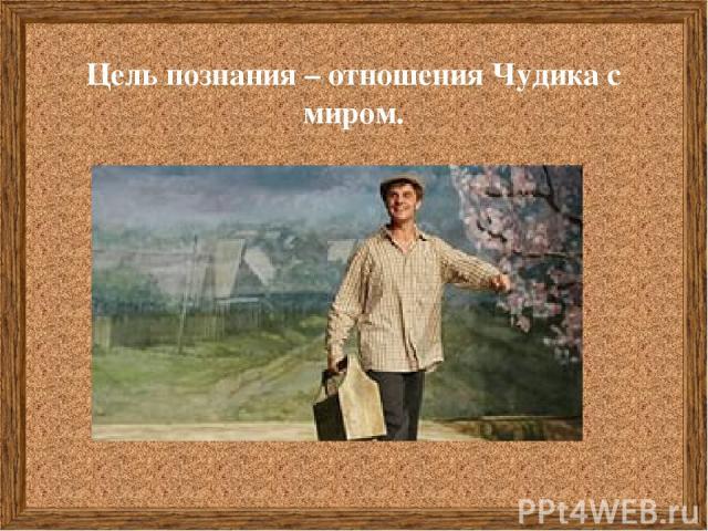 Цель познания – отношения Чудика с миром.