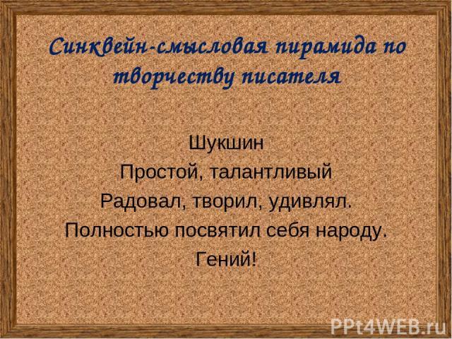 Синквейн-смысловая пирамида по творчеству писателя Шукшин Простой, талантливый Радовал, творил, удивлял. Полностью посвятил себя народу. Гений!
