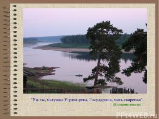 """""""Уж ты, матушка Угрюм-река, Государыня, мать свирепая"""". (Из старинной песни)"""