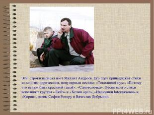 Эти строки написал поэт Михаил Андреев. Его перу принадлежат стихи ко многим лир