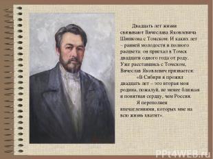 Двадцать лет жизни связывают Вячеслава Яковлевича Шишкова с Томском. И каких лет