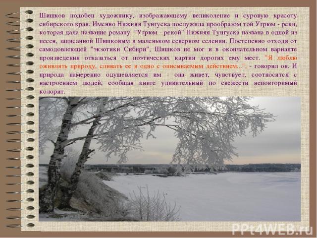 Шишков подобен художнику, изображающему великолепие и суровую красоту сибирского края. Именно Нижняя Тунгуска послужила прообразом той Угрюм - реки, которая дала название роману.