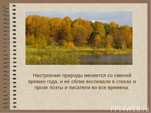 Настроение природы меняется со сменой времен года, и её облик воспевали в стихах и прозе поэты и писатели во все времена.