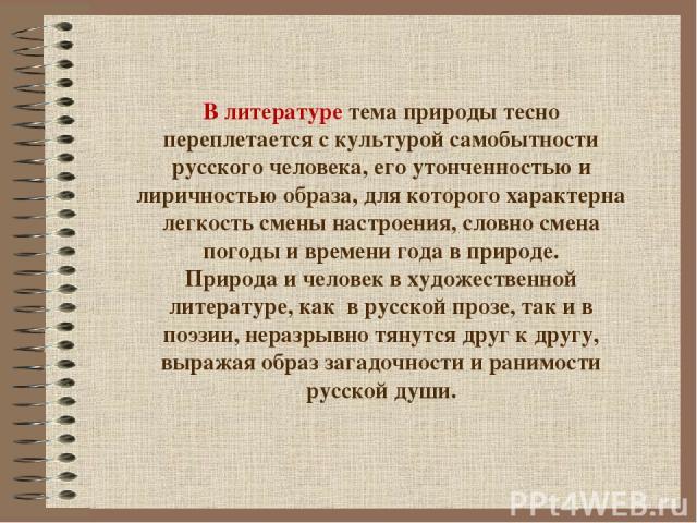 В литературе тема природы тесно переплетается с культурой самобытности русского человека, его утонченностью и лиричностью образа, для которого характерна легкость смены настроения, словно смена погоды и времени года в природе. Природа и человек в ху…