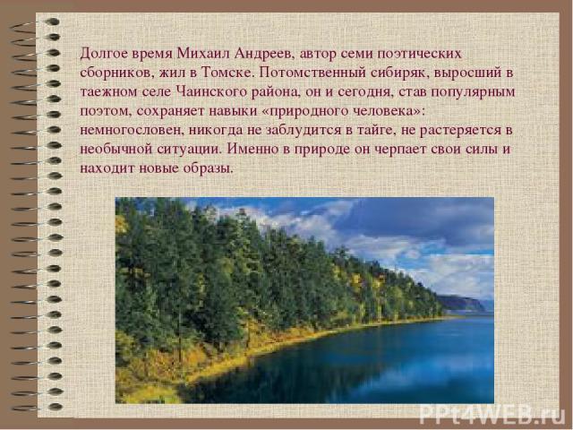 Долгое время Михаил Андреев, автор семи поэтических сборников, жил в Томске. Потомственный сибиряк, выросший в таежном селе Чаинского района, он и сегодня, став популярным поэтом, сохраняет навыки «природного человека»: немногословен, никогда не заб…