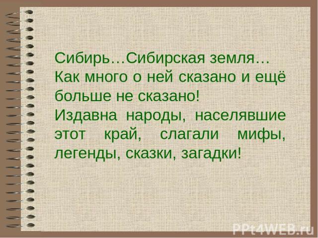 Сибирь…Сибирская земля… Как много о ней сказано и ещё больше не сказано! Издавна народы, населявшие этот край, слагали мифы, легенды, сказки, загадки!
